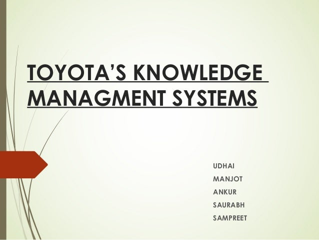 TOYOTA'S KNOWLEDGE MANAGMENT SYSTEMS UDHAI MANJOT ANKUR SAURABH SAMPREET