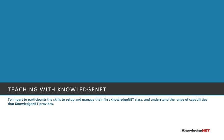 Teaching with Knowledgenet<br />To impart to participants the skills to setup and manage their first KnowledgeNET class, a...