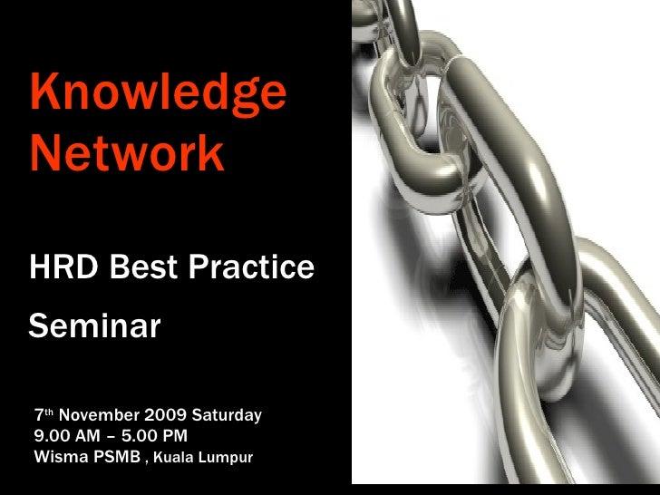 Knowledge Network HRD Best Practice Seminar   7 th  November 2009 Saturday 9.00 AM – 5.00 PM Wisma PSMB  , Kuala Lumpur
