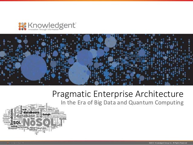 ©2014 Knowledgent Group Inc. All Rights Reserved Pragmatic Enterprise Architecture In the Era of Big Data and Quantum Comp...