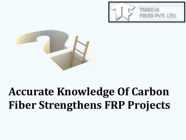 Accurate Knowledge Of Carbon Fiber Strengthens FRP Projects