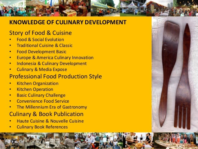 KNOWLEDGE OF CULINARY DEVELOPMENT Story of Food & Cuisine • Food & Social Evolution • Traditional Cuisine & Classic • Food...