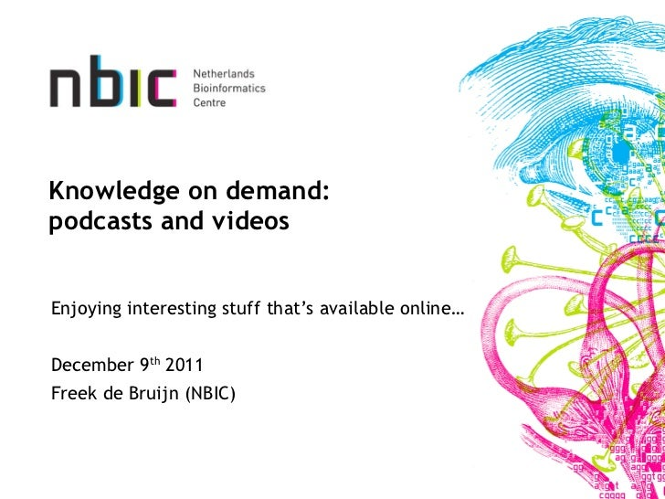 Knowledge on demand: podcasts and videos Enjoying interesting stuff that's available online… December 9 th  2011 Freek de ...