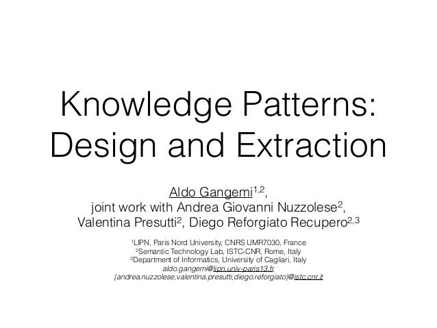 Knowledge Patterns: Design and Extraction Aldo Gangemi1,2, joint work with Andrea Giovanni Nuzzolese2, Valentina Presutti2...