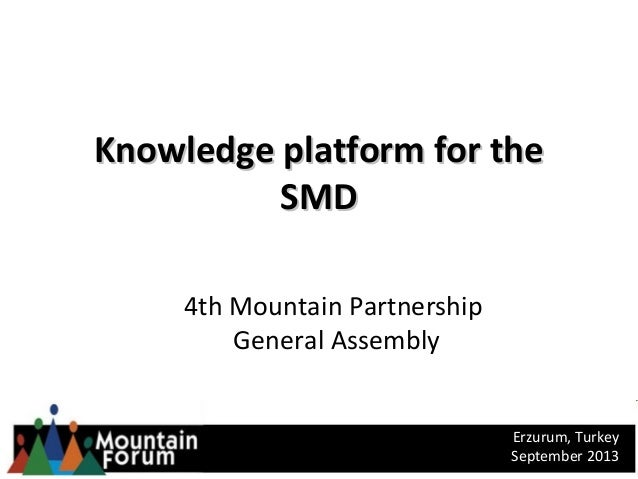 Knowledge platform for theKnowledge platform for the SMDSMD 4th Mountain Partnership General Assembly Erzurum, Turkey Sept...