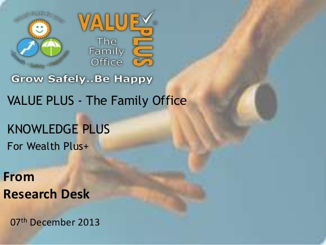 VALUE PLUS - The Family Office KNOWLEDGE PLUS For Wealth Plus+  From Research Desk 07th December 2013