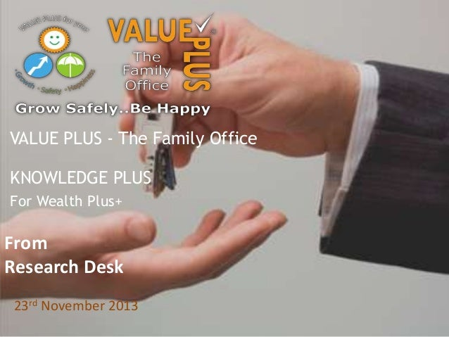 VALUE PLUS - The Family Office KNOWLEDGE PLUS For Wealth Plus+  From Research Desk 23rd November 2013