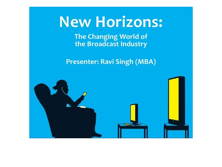 New Horizons:<br />The Changing World of the Broadcast Industry<br />Presenter: Ravi Singh (MBA)<br />