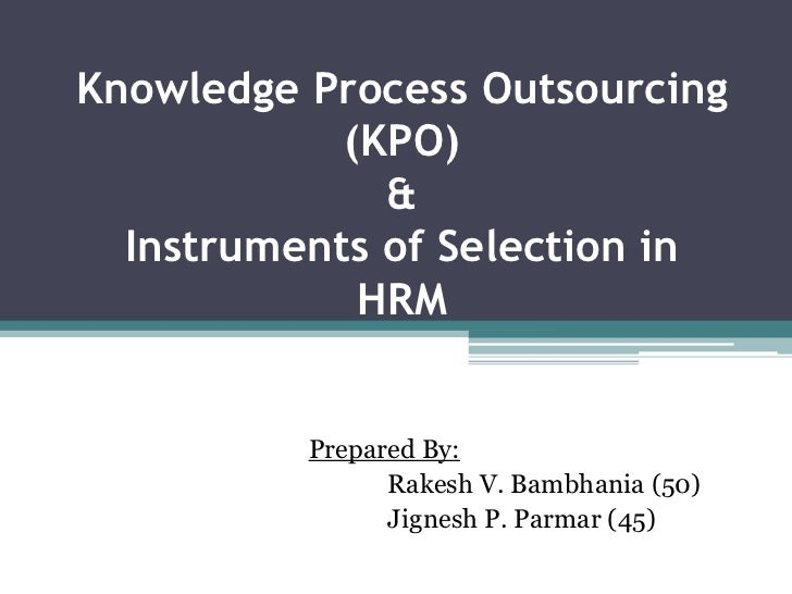 Knowledge Process Outsourcing(KPO)&Instruments of Selection in HRM<br />Prepared By:<br />Rakesh V. Bambhania (50)<br />Ji...