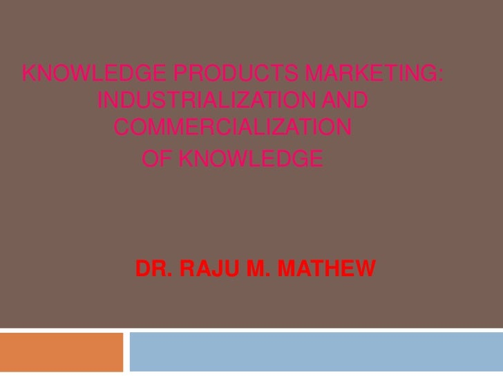 KNOWLEDGE PRODUCTS MARKETING:    INDUSTRIALIZATION AND      COMMERCIALIZATION        OF KNOWLEDGE       DR. RAJU M. MATHEW