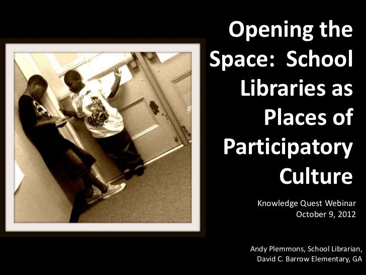 Opening theSpace: School   Libraries as      Places of Participatory       Culture      Knowledge Quest Webinar           ...