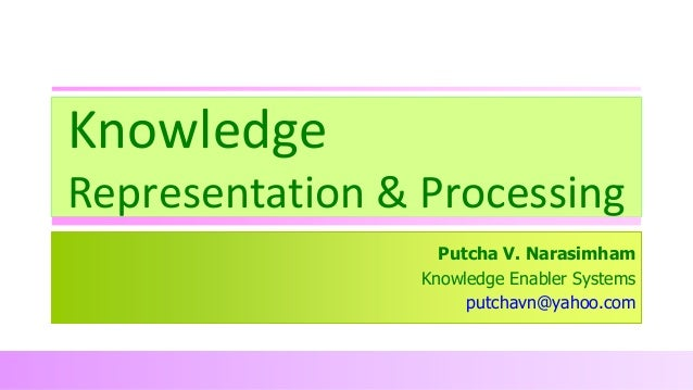 Knowledge Representation & Processing Putcha V. Narasimham Knowledge Enabler Systems putchavn@yahoo.com