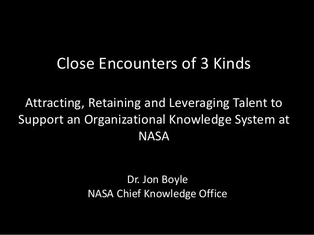Close Encounters of 3 Kinds Attracting, Retaining and Leveraging Talent to Support an Organizational Knowledge System at N...