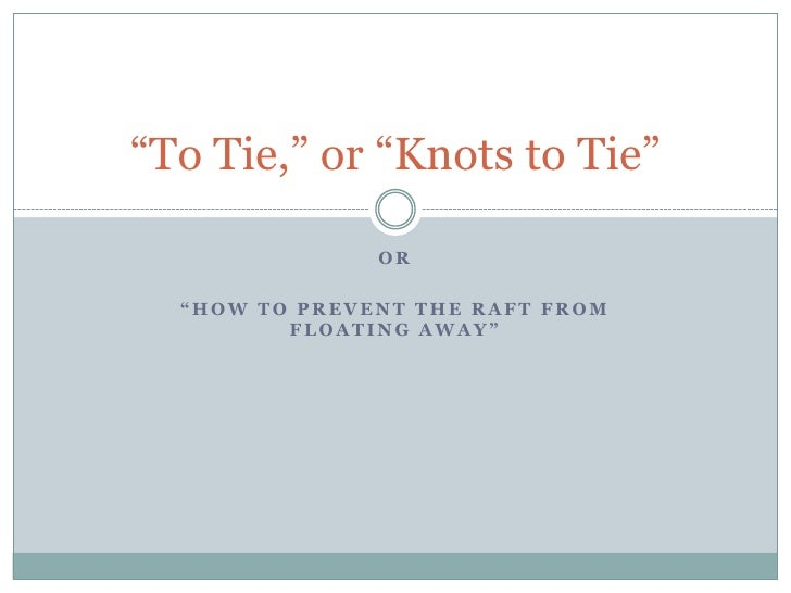 """""""To Tie,"""" or """"Knots to Tie""""                 OR    """"HOW TO PREVENT THE RAFT FROM          FLOATING AWAY"""""""