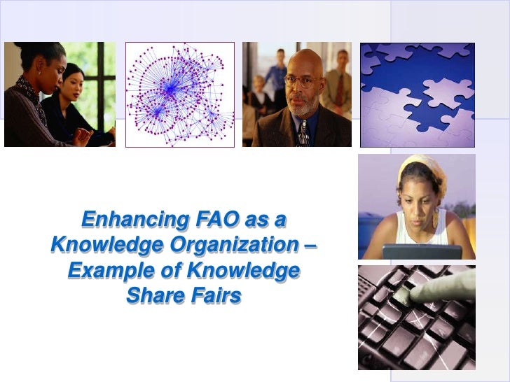 Enhancing FAO as a Knowledge Organization –  Example of Knowledge       Share Fairs