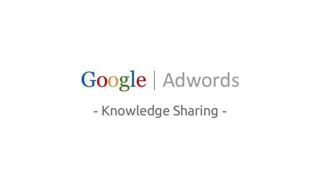 Google|Adwords  - Knowledge Sharing -