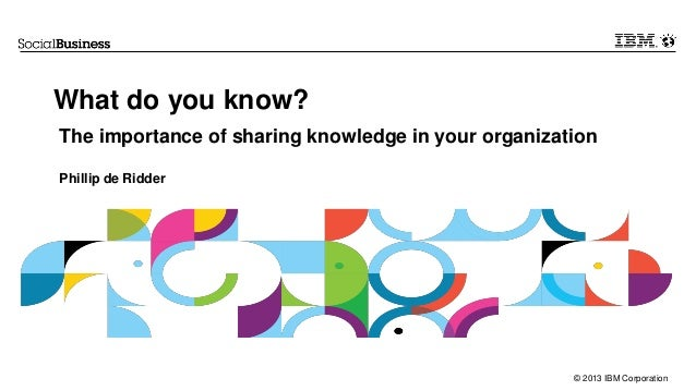 © 2013 IBM Corporation What do you know? The importance of sharing knowledge in your organization Phillip de Ridder