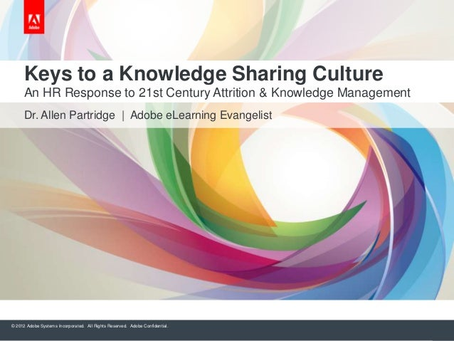 Keys to a Knowledge Sharing Culture An HR Response to 21st Century Attrition & Knowledge Management Dr. Allen Partridge | ...