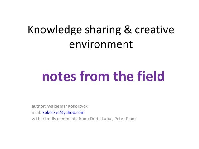 Knowledge sharing & creative environment  notes from the field author: Waldemar Kokorzycki mail: kokorzyc@yahoo.com with f...