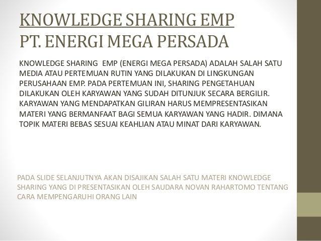 KNOWLEDGE SHARING EMP PT. ENERGI MEGA PERSADA KNOWLEDGE SHARING EMP (ENERGI MEGA PERSADA) ADALAH SALAH SATU MEDIA ATAU PER...