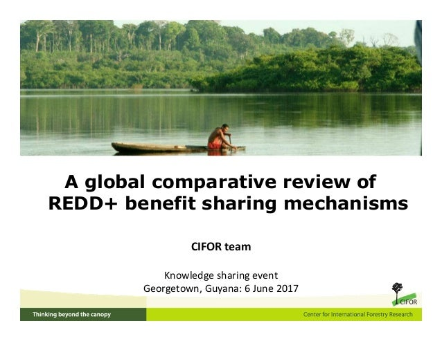 A global comparative review of REDD+ benefit sharing mechanisms CIFOR team Knowledge sharing event Georgetown, Guyana: 6 J...