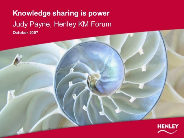 Knowledge sharing is power Judy Payne, Henley KM Forum October 2007