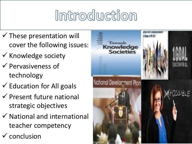  These presentation willcover the following issues: Knowledge society Pervasiveness oftechnology Education for All goa...