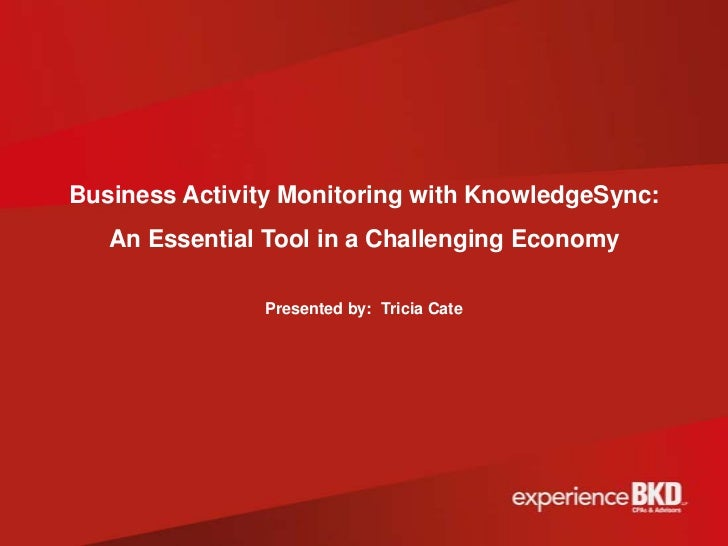 Business Activity Monitoring with KnowledgeSync:   An Essential Tool in a Challenging Economy               Presented by: ...