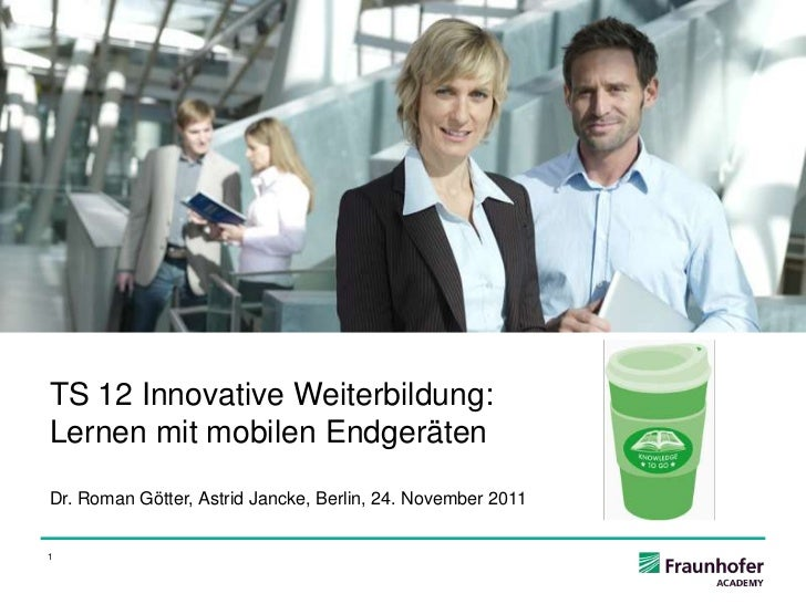 TS 12 Innovative Weiterbildung:Lernen mit mobilen EndgerätenDr. Roman Götter, Astrid Jancke, Berlin, 24. November 20111
