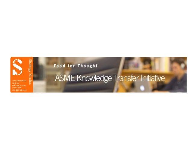 ASME Knowledge Transfer Initiative F o o d f o r T h o u g h t 350 SEVENTH AVENUE SUITE 404 NEW YORK, NY 10001 212 966 780...