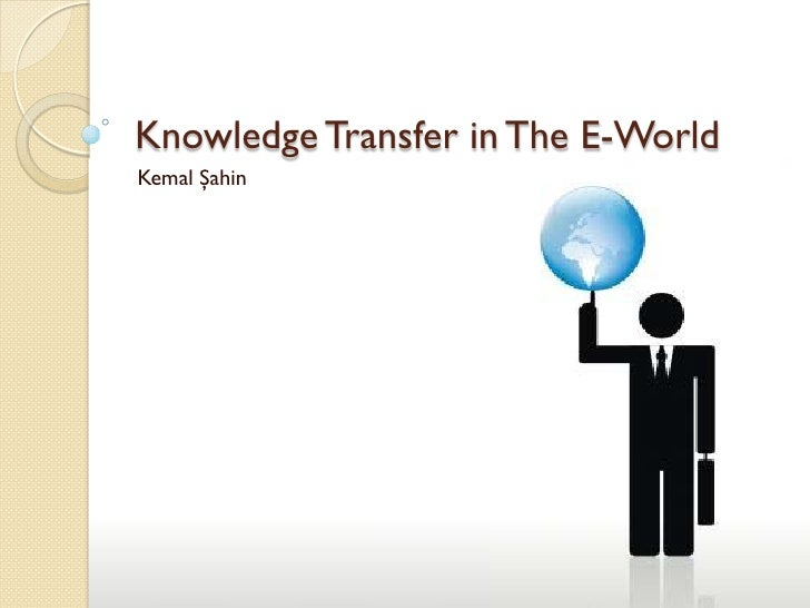Knowledge Transfer in The E-World Kemal Şahin