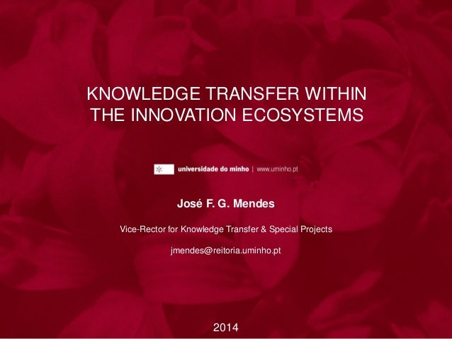 KNOWLEDGE TRANSFER WITHIN THE INNOVATION ECOSYSTEMS José F. G. Mendes Vice-Rector for Knowledge Transfer & Special Project...