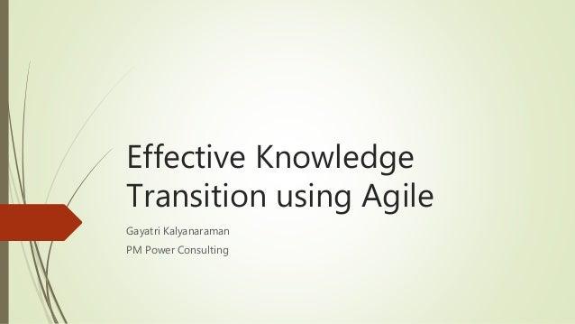 Effective Knowledge Transition using Agile Gayatri Kalyanaraman PM Power Consulting