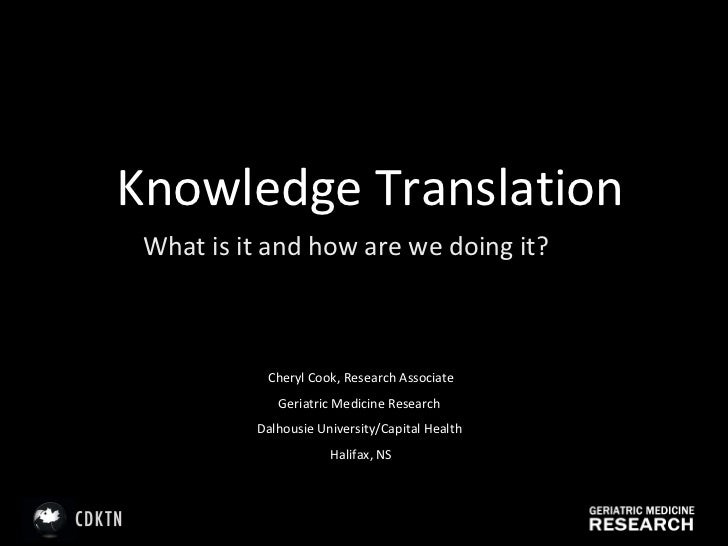 Knowledge Translation What is it and how are we doing it? Cheryl Cook, Research Associate Geriatric Medicine Research  Dal...
