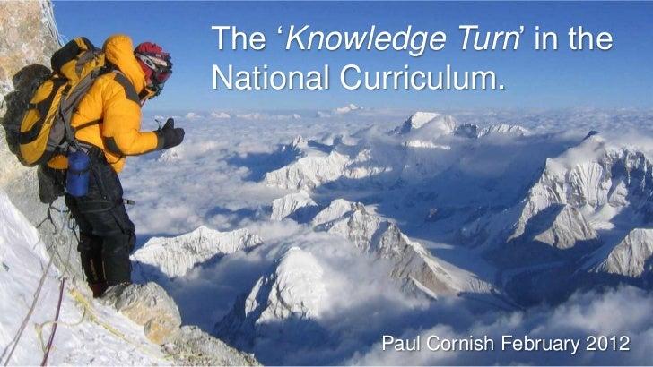 "The ""Knowledge Turn"" in theNational Curriculum.           Paul Cornish February 2012"