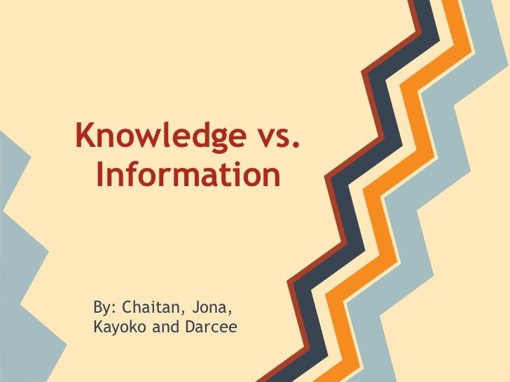 Knowledge vs. Information By: Chaitan, Jona, Kayoko and Darcee