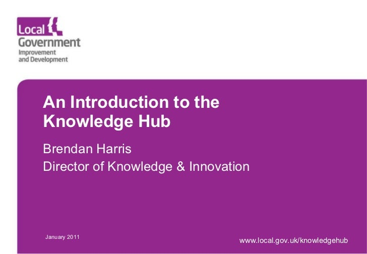 An Introduction to the  Knowledge Hub Brendan Harris Director of Knowledge & Innovation January 2011 www.local.gov.uk/know...