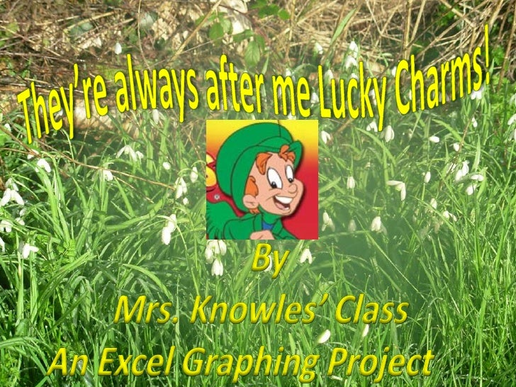 They're always after me Lucky Charms!<br />By <br />Mrs. Knowles' Class<br />An Excel Graphing Project  <br />