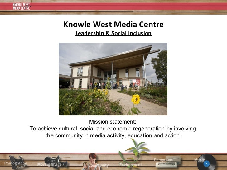 Knowle West Media Centre Leadership & Social Inclusion Mission statement:  To achieve cultural, social and economic regene...
