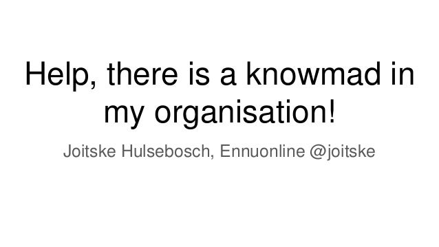 Help, there is a knowmad in my organisation! Joitske Hulsebosch, Ennuonline @joitske