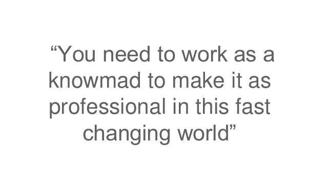 """""""You need to work as a knowmad to make it as professional in this fast changing world"""""""