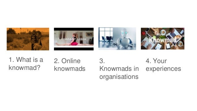 1. What is a knowmad? 2. Online knowmads 3. Knowmads in organisations 4. Your experiences