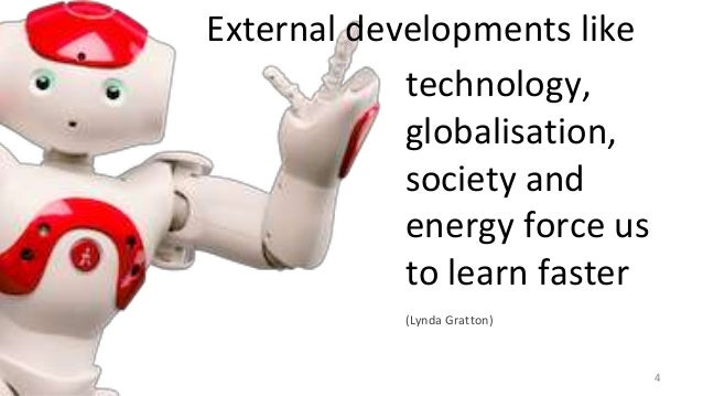 Robots technology, globalisation, society and energy force us to learn faster (Lynda Gratton) External developments like 4