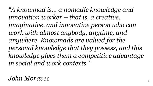 """""""A knowmad is… a nomadic knowledge and innovation worker – that is, a creative, imaginative, and innovative person who can..."""