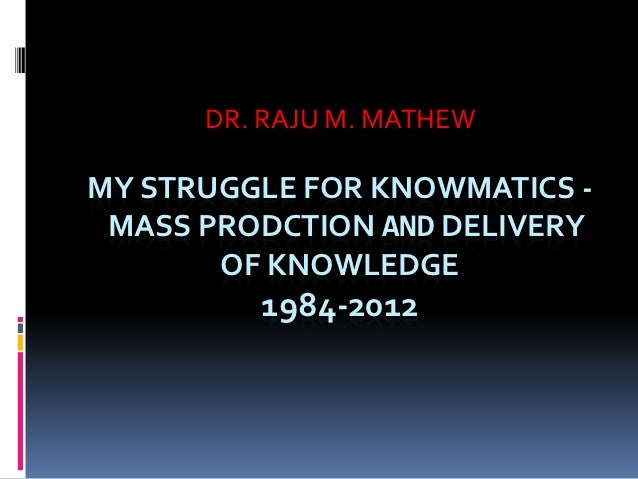 DR. RAJU M. MATHEWMY STRUGGLE FOR KNOWMATICS - MASS PRODCTION AND DELIVERY       OF KNOWLEDGE         1984-2012