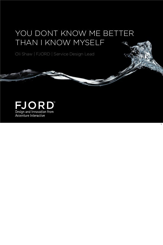 YOU DONT KNOW ME BETTER THAN I KNOW MYSELF Oli Shaw | FJORD | Service Design Lead  1