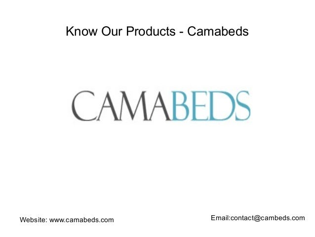 Know Our Products - Camabeds  Website: www.camabeds.com Email:contact@cambeds.com