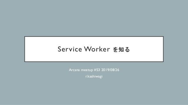 Service Worker を知る Arcana meetup #53 2019/08/26 r.kashiwagi