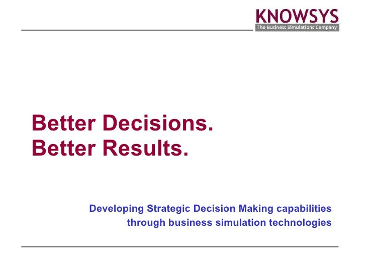 Better Decisions. Better Results. Developing Strategic Decision Making capabilities through business simulation technologies