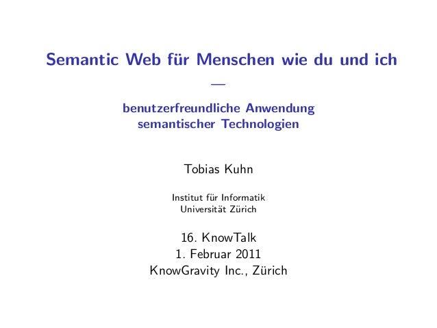 Semantic Web f¨ur Menschen wie du und ich — benutzerfreundliche Anwendung semantischer Technologien Tobias Kuhn Institut f...